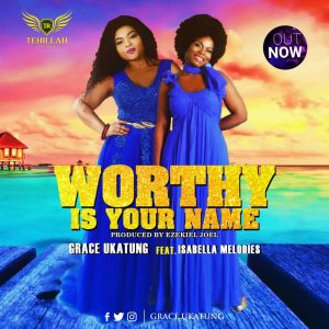 Grace Ukatung - Worthy Is Your Name ft Isabella Melodies.