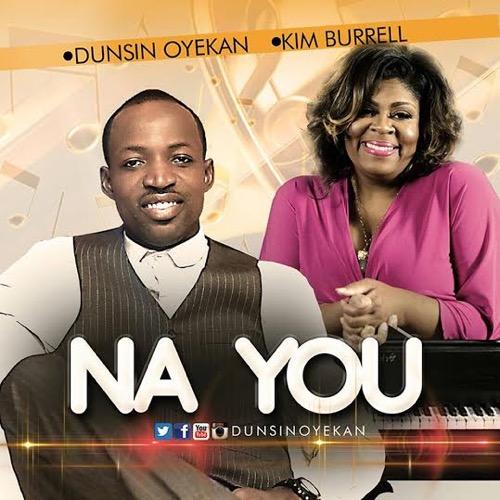 #GospelVibes : NA YOU – DUNSIN OYEAKAN FT KIM BURREL {@Drkemano}{@DunsinOyekan}{@mykephils}