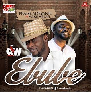 #Music : Ebube – Praise Adeyanju FT Mike Abdul | (@MISTABOLUWAJI @MIKEABDULNG)