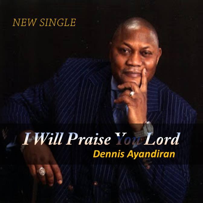 #Music : I Will Praise You Lord – Dennis Ayandiran