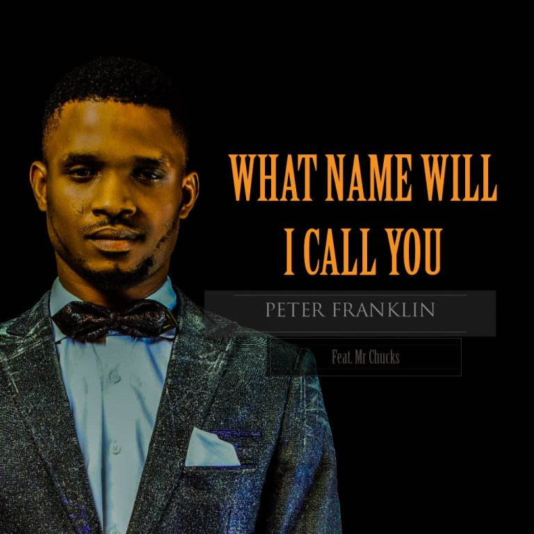 New Music: What Name Will I Call You – Peter Franklin Feat Mr Chucks |@Peterfranklin